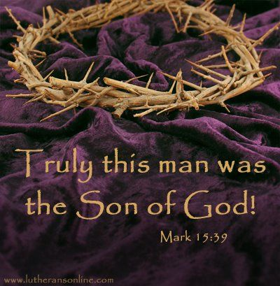 Truly this was the Son of God! Mark 15: 39 And when the centurion ...