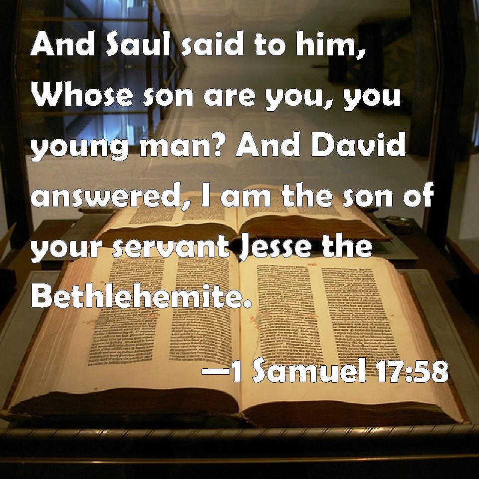 1 Samuel 17:58 And Saul said to him, Whose son are you, you young man? And  David answered, I am the son of your servant Jesse the Bethlehemite.