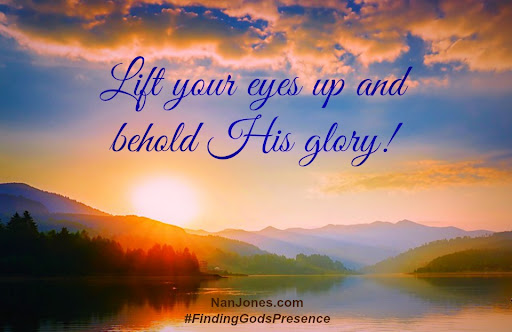Finding God's Presence ~ When I Need to Lift My Eyes and Behold Him - Nan  Jones