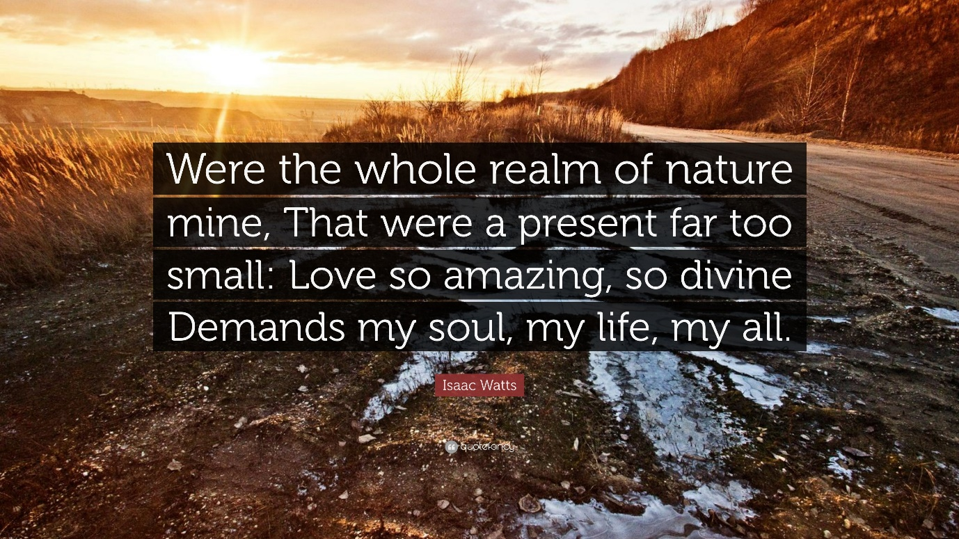 """Isaac Watts Quote: """"Were the whole realm of nature mine, That were a  present far too small: Love so amazing, so divine Demands my soul, my l..."""""""