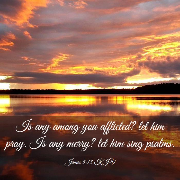 James 5:13 KJV - Is any among you afflicted? let him pray. Is any